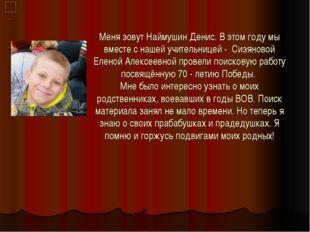 Меня зовут Наймушин Денис. В этом году мы вместе с нашей учительницей - Сизян