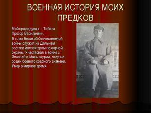ВОЕННАЯ ИСТОРИЯ МОИХ ПРЕДКОВ Мой прадедушка - Табола Прохор Васильевич. В год