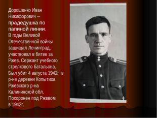 Дорошенко Иван Никифорович – прадедушка по папиной линии. В годы Великой Отеч