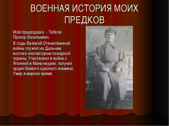ВОЕННАЯ ИСТОРИЯ МОИХ ПРЕДКОВ Мой прадедушка - Табола Прохор Васильевич. В год...
