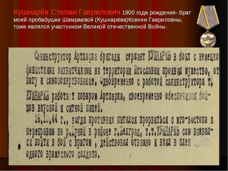 Кушнарёв Степан Гаврилович 1900 года рождения- брат моей пробабушки Шамраевой...