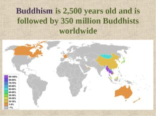 Buddhism is 2,500 years old and is followed by 350 million Buddhists worldwide