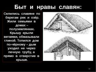 Быт и нравы славян: Селились славяне по берегам рек и озёр. Жили семьями в до