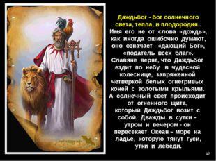 * Даждьбог - бог солнечного света, тепла, и плодородия . Имя его не от слова