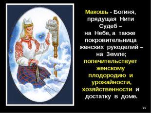 * Макошь - Богиня, прядущая Нити Судеб – на Небе, а также покровительница жен