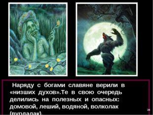 Наряду с богами славяне верили в «низших духов».Те в свою очередь делились н