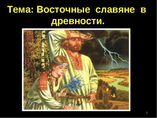 Тема: Восточные славяне в древности. *