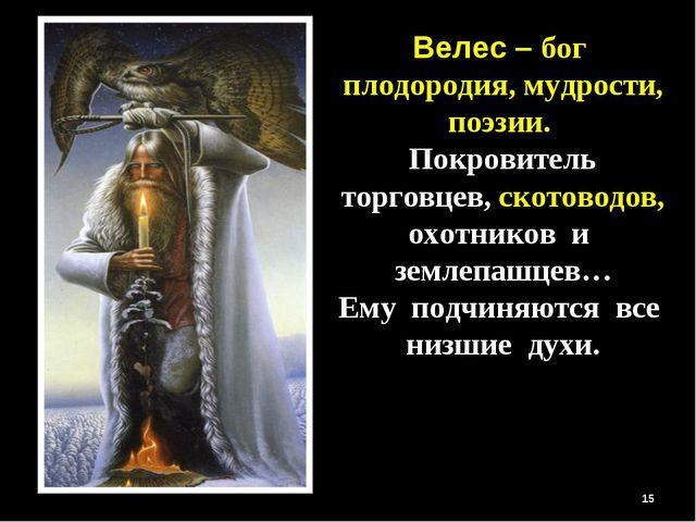 * Велес – бог плодородия, мудрости, поэзии. Покровитель торговцев, скотоводов...