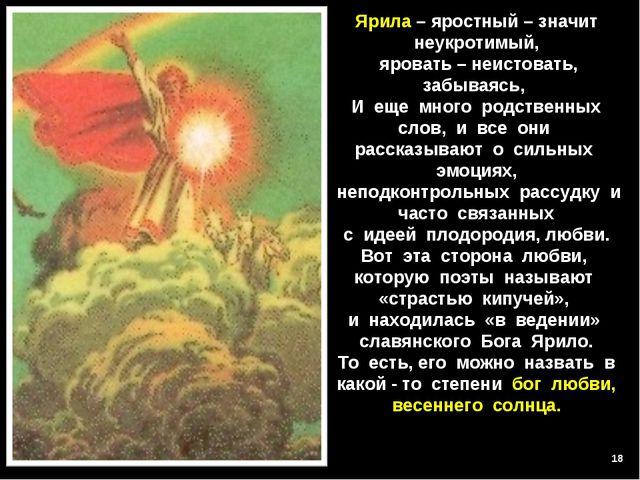 * Ярила – яростный – значит неукротимый, яровать – неистовать, забываясь, И е...