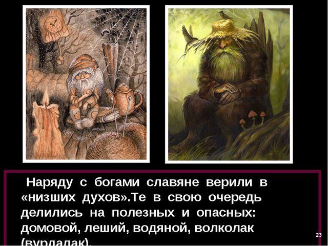 Наряду с богами славяне верили в «низших духов».Те в свою очередь делились н...