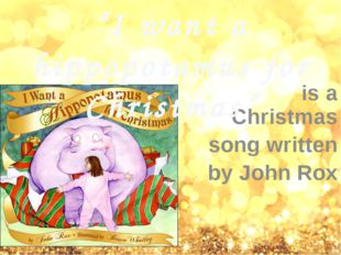 """is a Christmas song written by John Rox """"I want a hippopotamus for Christmas"""""""