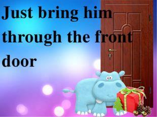 Just bring him through the front door