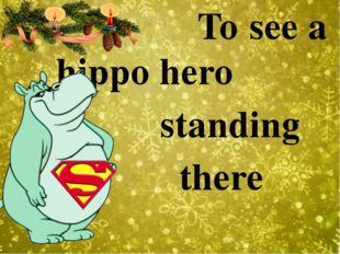 To see a hippo hero standing there