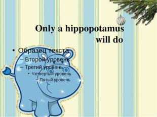 Only a hippopotamus will do