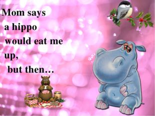 Mom says a hippo would eat me up, but then…