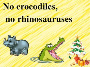 No crocodiles, no rhinosauruses