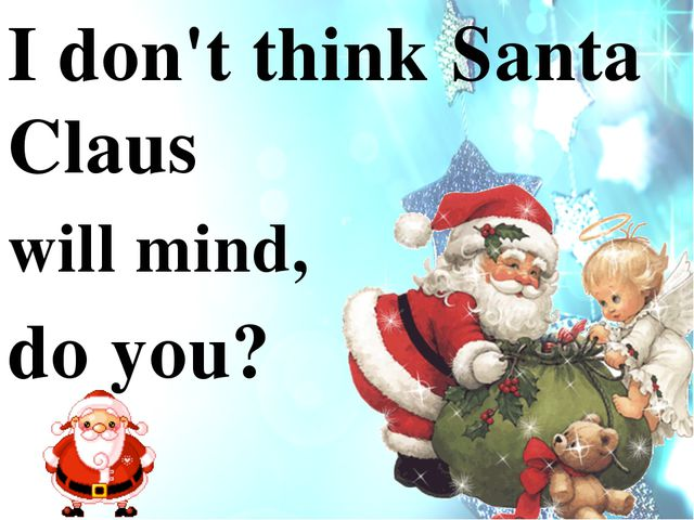 I don't think Santa Claus will mind, do you?