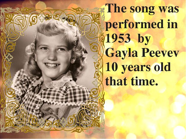The song was performed in 1953 by Gayla Peevev 10 years old that time.