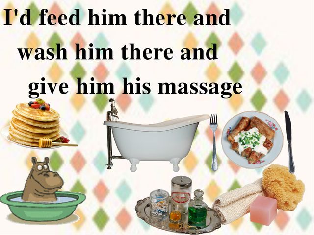 I'd feed him there and wash him there and give him his massage