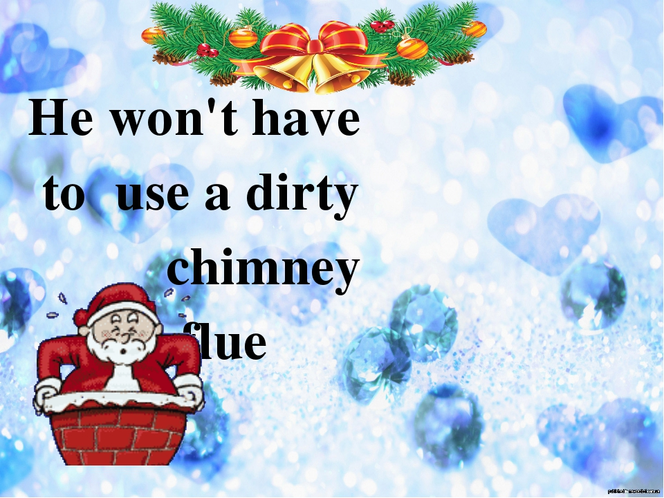 He won't have to use a dirty chimney flue
