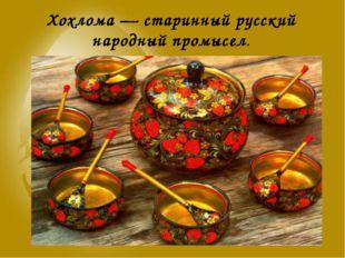 Хохлома — старинный русский народный промысел.
