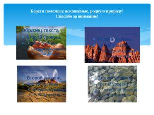Береги полезные ископаемые, родную природу! Спасибо за внимание!