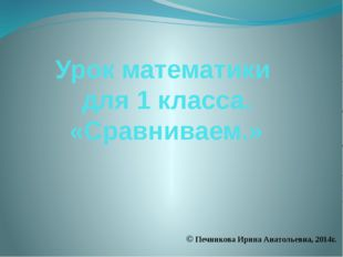 Урок математики для 1 класса. «Сравниваем.» © Печникова Ирина Анатольевна, 20