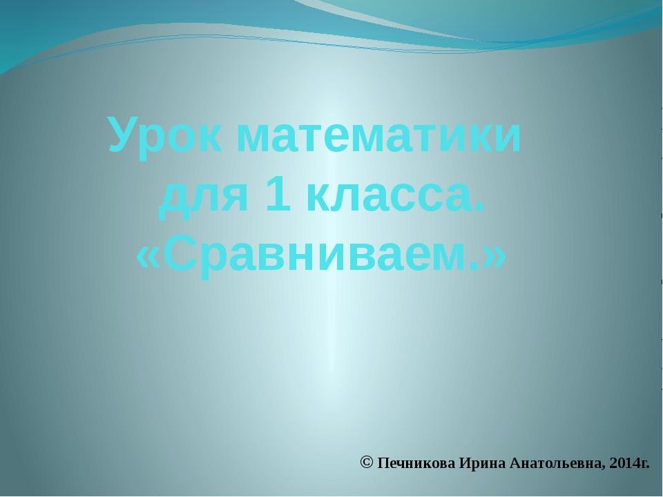 Урок математики для 1 класса. «Сравниваем.» © Печникова Ирина Анатольевна, 20...