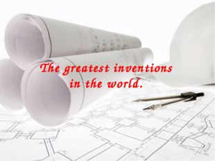 The greatest inventions in the world.