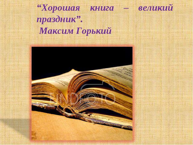 """""""Хорошая книга – великий праздник"""". Максим Горький"""