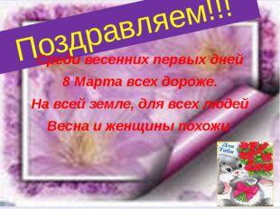 Поздравляем!!! Среди весенних первых дней 8 Марта всех дороже. На всей земле,