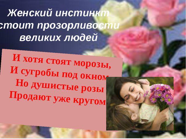 Женский инстинкт стоит прозорливости великих людей И хотя стоят морозы, И суг...