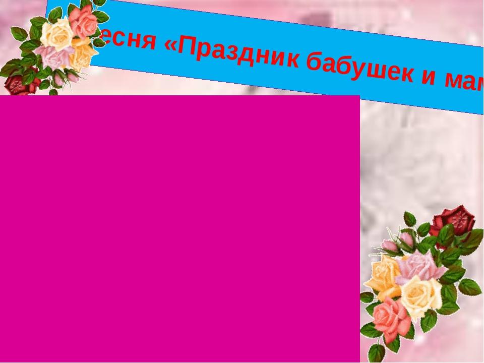 Песня «Праздник бабушек и мам»