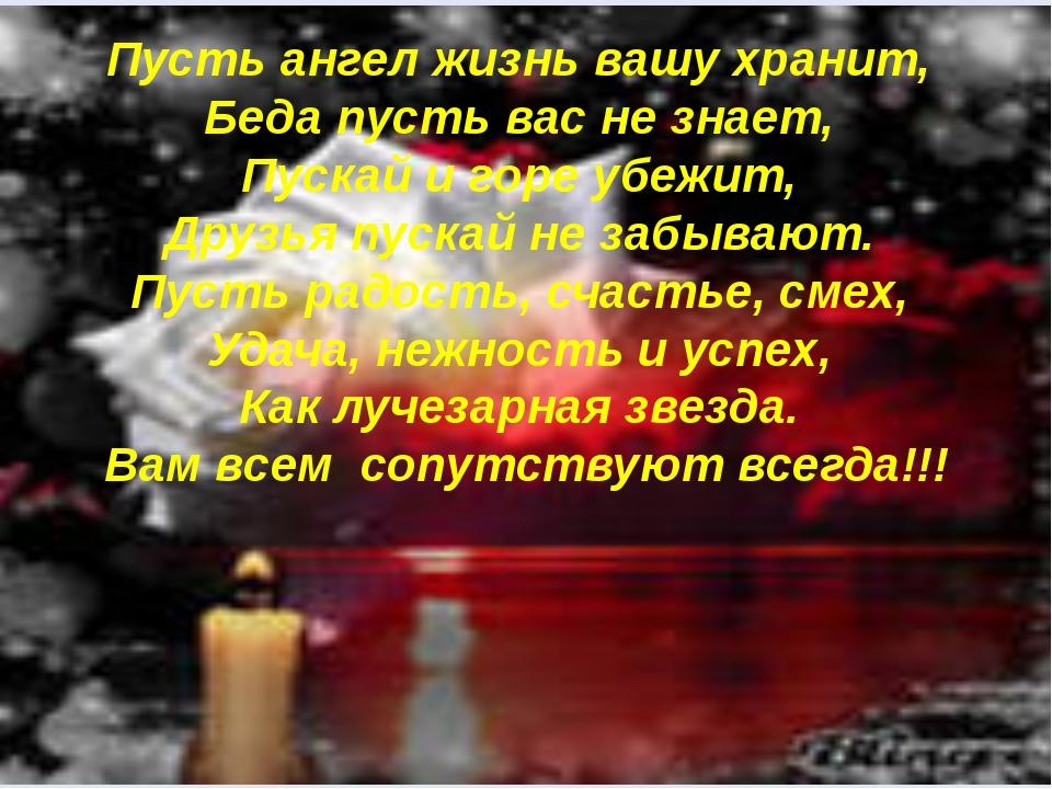 Пусть ангел жизнь вашу хранит, Беда пусть вас не знает, Пускай и горе убежит...