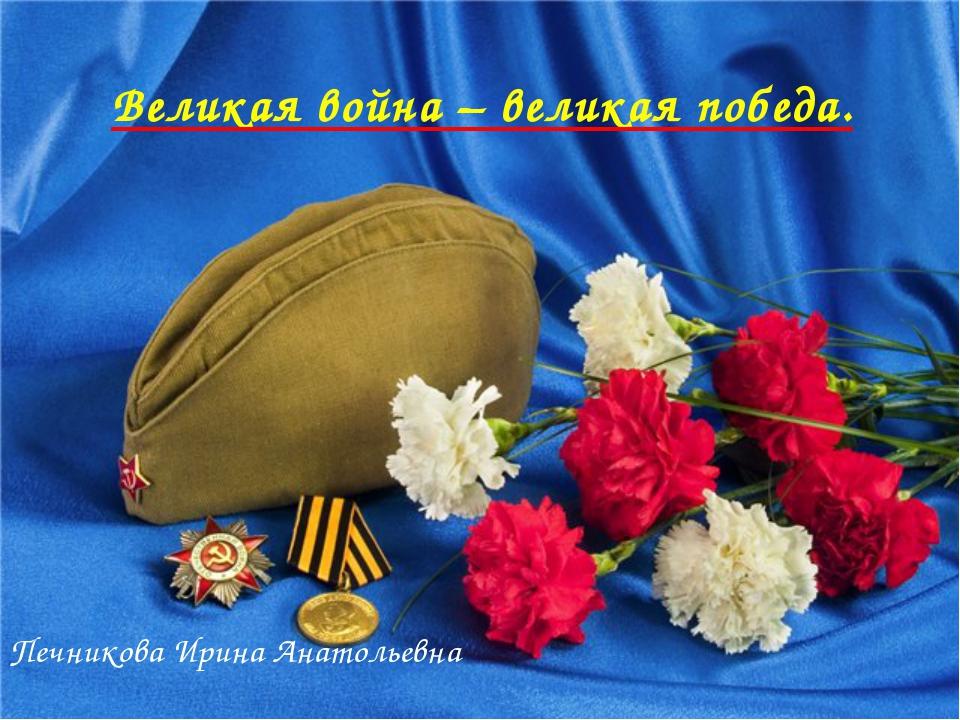 Великая война – великая победа. Печникова Ирина Анатольевна