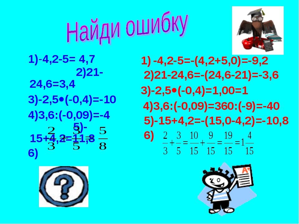 1)-4,2-5= 4,7 2)21-24,6=3,4 3)-2,5(-0,4)=-10 4)3,6:(-0,09)=-4 5)-15+4,2=11,...