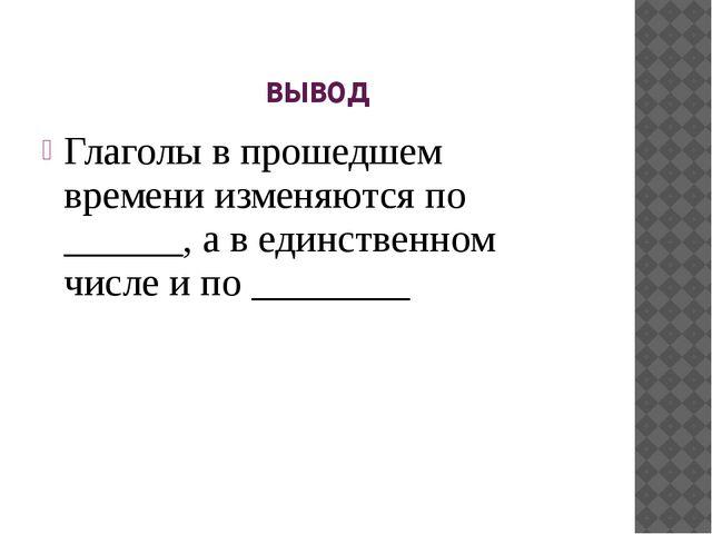 вывод Глаголы в прошедшем времени изменяются по ______, а в единственном числ...