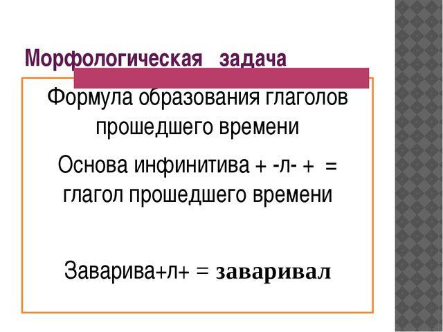 Морфологическая задача Формула образования глаголов прошедшего времени Основа...
