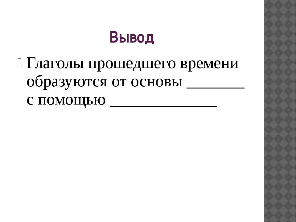 Вывод Глаголы прошедшего времени образуются от основы _______ с помощью _____...