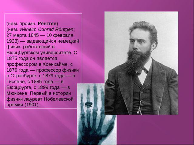 Вильге́льм Ко́нрад Рентге́н (нем. произн. Рёнтген) (нем.Wilhelm Conrad Röntg...