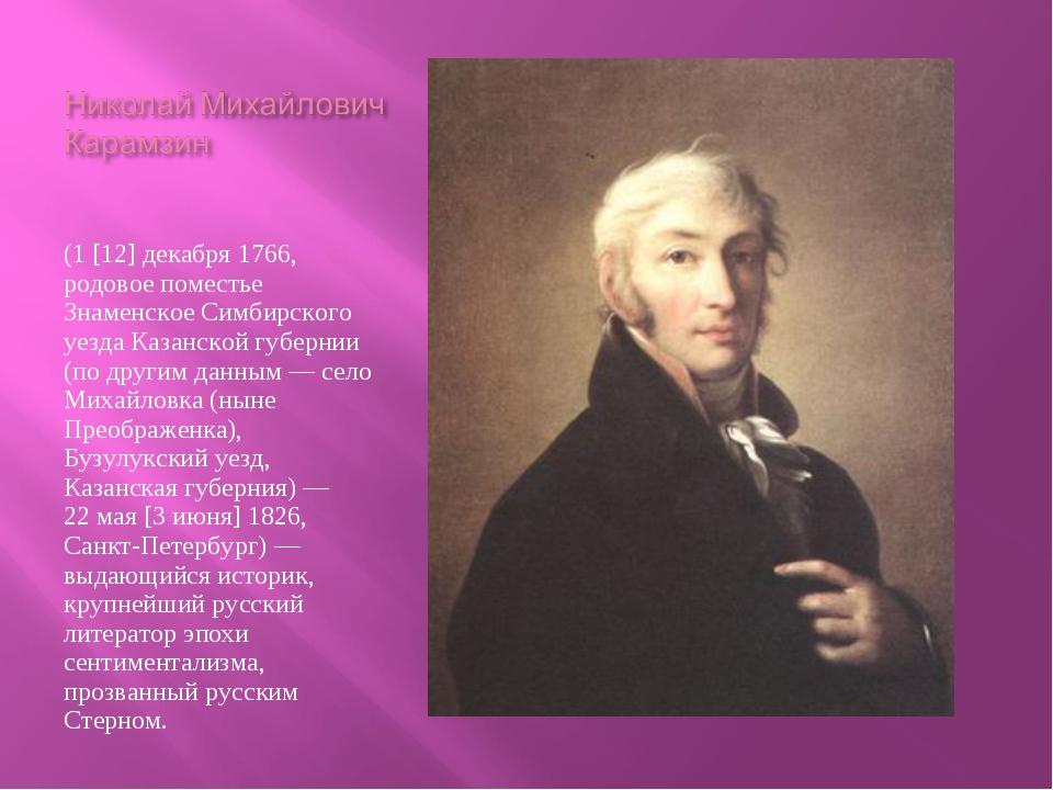 Никола́й Миха́йлович Карамзи́н (1[12]декабря1766, родовое поместье Знаменс...
