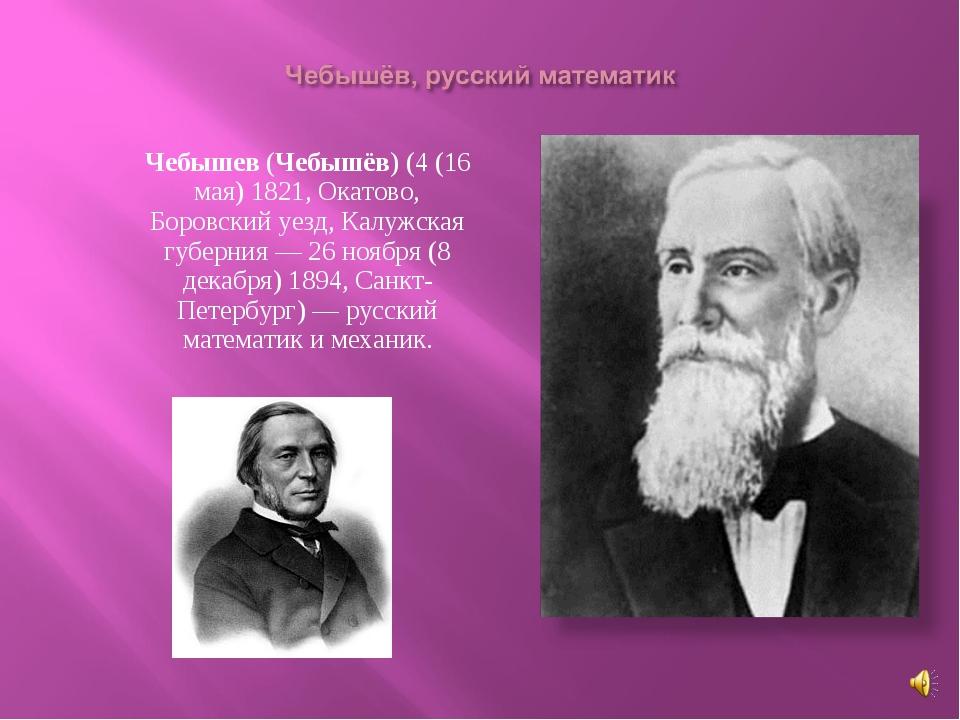 Пафну́тий Льво́вич Чебышев (Чебышёв) (4 (16 мая) 1821, Окатово, Боровский уез...