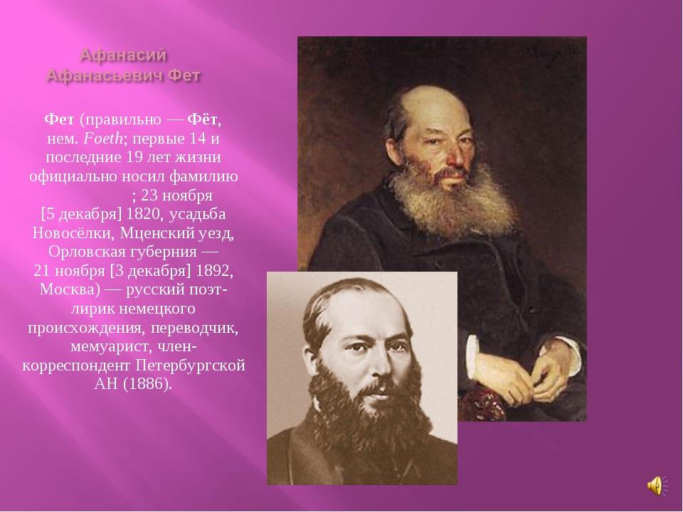 Афана́сий Афана́сьевич Фет (правильно— Фёт, нем.Foeth; первые 14 и последни...