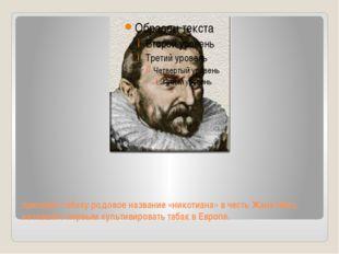присвоил табаку родовое название «никотиана» в честь Жана Нико, начавшего пер