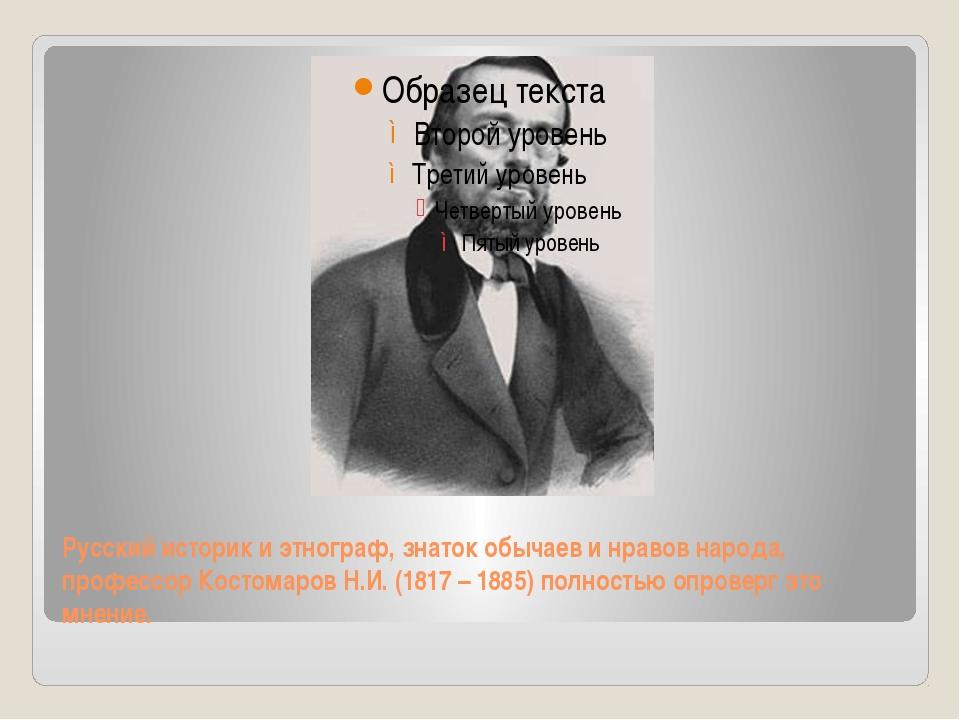 Русский историк и этнограф, знаток обычаев и нравов народа, профессор Костома...