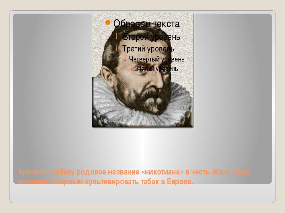 присвоил табаку родовое название «никотиана» в честь Жана Нико, начавшего пер...