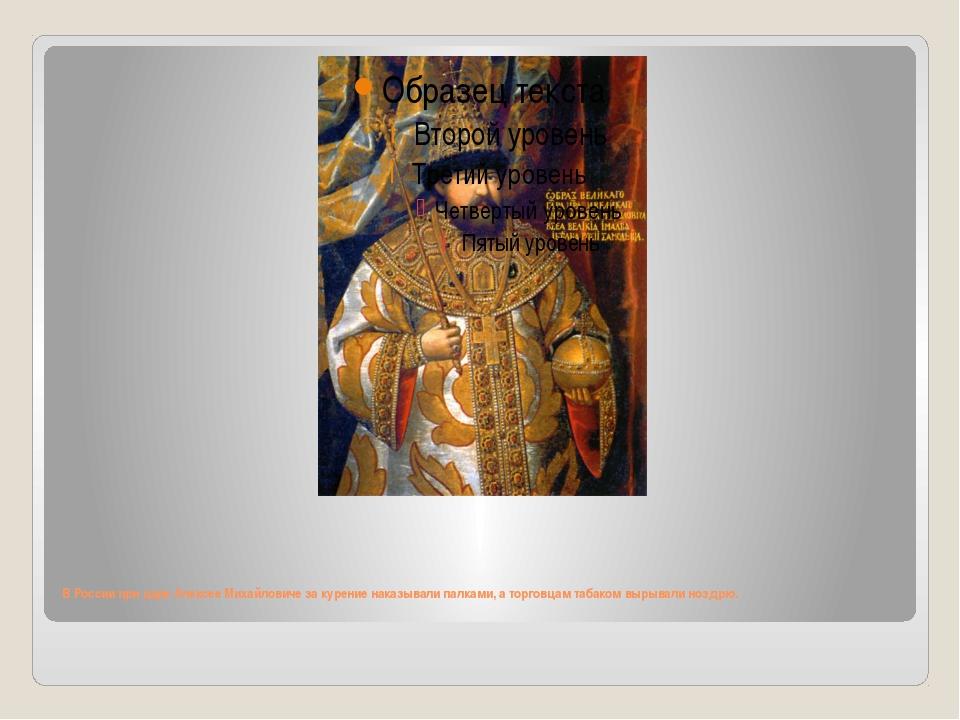 В России при царе Алексее Михайловиче за курение наказывали палками, а торго...