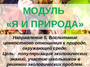 МОДУЛЬ «Я И ПРИРОДА» Направление 5. Воспитание ценностного отношения к приро