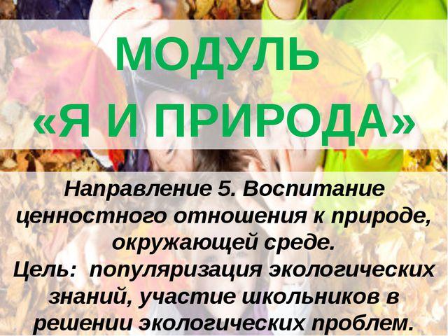 МОДУЛЬ «Я И ПРИРОДА» Направление 5. Воспитание ценностного отношения к приро...