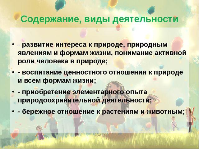 Содержание, виды деятельности - развитие интереса к природе, природным явлени...